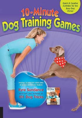10-Minute Dog Training Games by Kyra Sundance