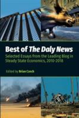 Best of The Daly News: Selected Essays from the Leading Blog in Steady State Economics, 2010-2018 by Brian Czech