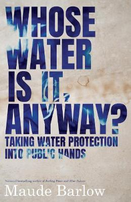 Whose Water Is It, Anyway?: Taking Water Protection into Public Hands by Maude Barlow
