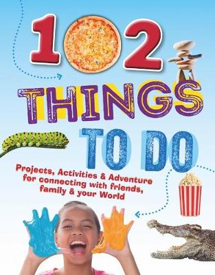102 Things To Do: Projects, Activities & Adventure for connecting with friends, family & your World book