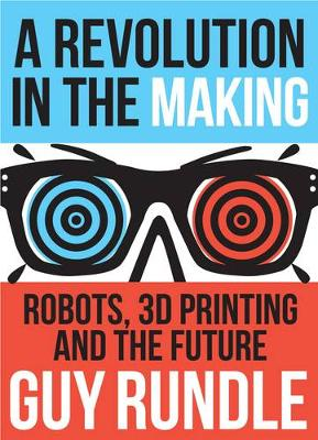 Revolution in the Making : Robots, 3D Printing and the Future book