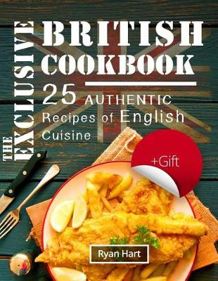 The Exclusive British Cookbook. 25 Authentic Recipes of English Cuisine. Full Color by Ryan Hart