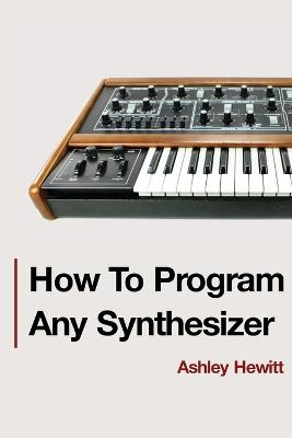 How To Program Any Synthesizer by Ashley Hewitt