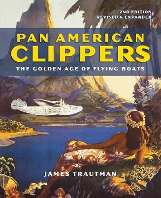 Pan American Clippers: The Golden Age of Flying Boats by James Trautman