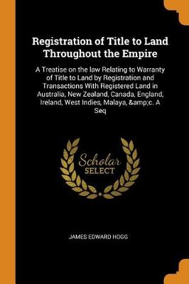 Registration of Title to Land Throughout the Empire: A Treatise on the Law Relating to Warranty of Title to Land by Registration and Transactions with Registered Land in Australia, New Zealand, Canada, England, Ireland, West Indies, Malaya, &c. a Seq by James Edward Hogg