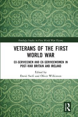 Veterans of the First World War: Ex-Servicemen and Ex-Servicewomen in Post-War Britain and Ireland by David Swift