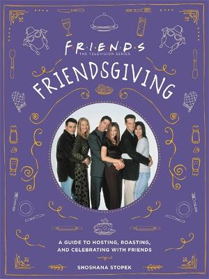 Friendsgiving: The Official Guide to Hosting, Roasting, and Celebrating with Friends by Shoshana Stopek