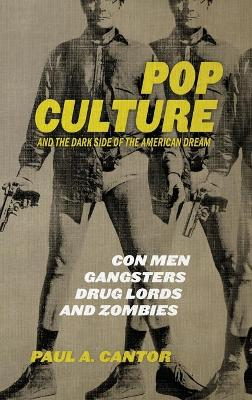 Pop Culture and the Dark Side of the American Dream: Con Men, Gangsters, Drug Lords, and Zombies by Paul A. Cantor