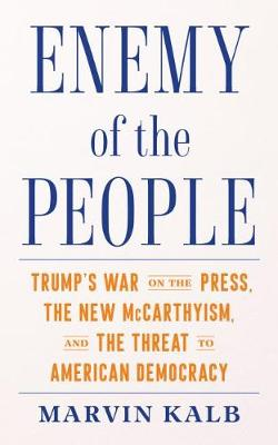 Enemy of the People: Trump's War on the Press, the New McCarthyism, and the Threat to American Democracy by Marvin Kalb