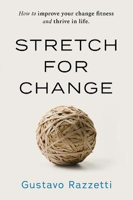 Stretch for Change: How to Improve Your Change Fitness and Thrive in Life by Razzetti Gustavo