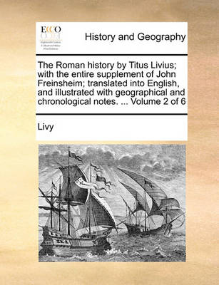 The Roman History by Titus Livius; With the Entire Supplement of John Freinsheim; Translated Into English, and Illustrated with Geographical and Chronological Notes. ... Volume 2 of 6 by Livy