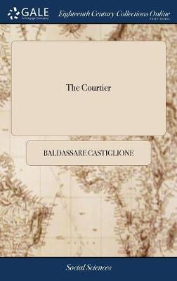 The Courtier: Or, the Complete Gentleman and Gentlewoman. Being, a Treatise of the Politest Manner of Educating Persons of Distinction ... Translated from the Italian Original of Balthasar, Count Castiglione. in Four Books by Baldassare Castiglione