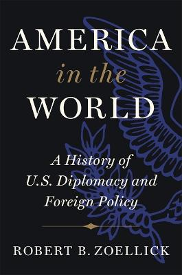 America in the World: A History of U.S. Diplomacy and Foreign Policy by Robert B. Zoellick