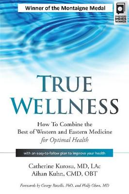 True Wellness: How to Combine the Best of Western and Eastern Medicine for Optimal Health by Catherine Kurosu MD Lac