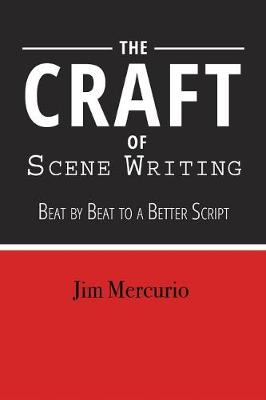 The Craft of Scene Writing: Beat by Beat to a Better Script by Jim Mercurio
