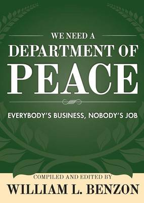 We Need a Department of Peace: Everybody's Business, Nobody's Job by William L. Benzon