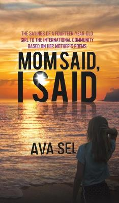 Mom Said, I Said: The Sayings of a Fourteen-Year-Old Girl to the International Community Based on Her Mother's Poems by Ava Sel