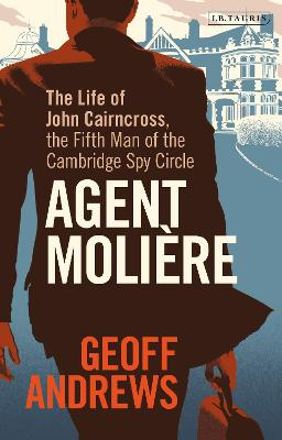Agent Moliere: The Life of John Cairncross, the Fifth Man of the Cambridge Spy Circle book