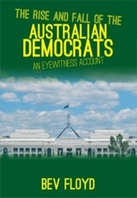 The Rise and Fall of Australian Democrats: An Eyewitness Account by Bev Floyd
