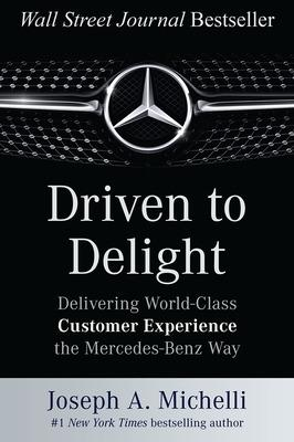 Driven to Delight: Delivering World-Class Customer Experience the Mercedes-Benz Way by Joseph Michelli
