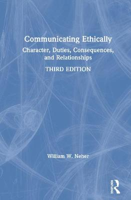 Communicating Ethically: Character, Duties, Consequences, and Relationships by William W. Neher