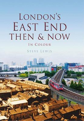 London's East End Then & Now by Steve Lewis