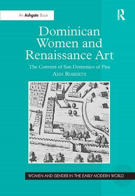 Dominican Women and Renaissance Art: The Convent of San Domenico of Pisa by Ann Roberts