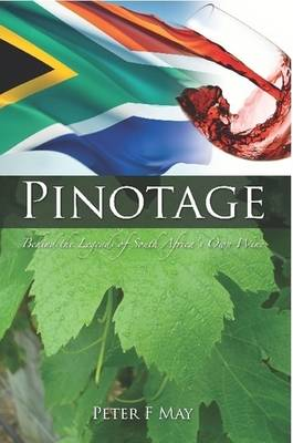 Pinotage: Behind the Legends of South Africa's Own Wine by Peter F. May
