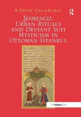 Sehrengiz, Urban Rituals and Deviant Sufi Mysticism in Ottoman Istanbul by B. Deniz Calis-Kural