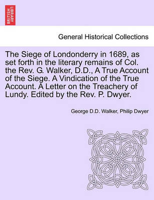 The Siege of Londonderry in 1689, as Set Forth in the Literary Remains of Col. the REV. G. Walker, D.D., a True Account of the Siege. a Vindication of the True Account. a Letter on the Treachery of Lundy. Edited by the REV. P. Dwyer. by George D D Walker