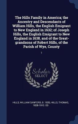 The Hills Family in America; The Ancestry and Descendants of William Hills, the English Emigrant to New England in 1632; Of Joseph Hills, the English Emigrant to New England in 1638, and of the Great-Grandsons of Robert Hills, of the Parish of Wye, County by William Sanford Hills
