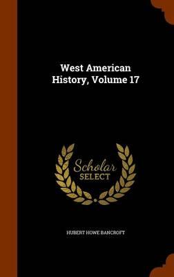 West American History, Volume 17 by Hubert Howe Bancroft