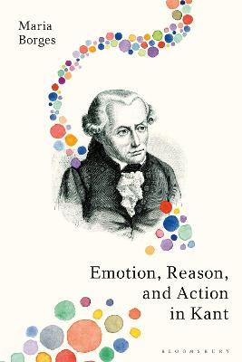 Emotion, Reason, and Action in Kant by Dr Maria Borges