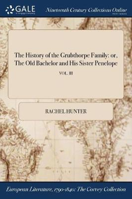 The History of the Grubthorpe Family: Or, the Old Bachelor and His Sister Penelope; Vol. III by Rachel Hunter