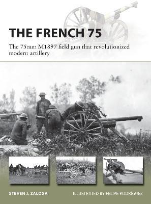 The French 75: The 75mm M1897 field gun that revolutionized modern artillery by Steven J. Zaloga