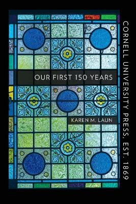 Cornell University Press, Est. 1869: Our First 150 Years by Karen M. Laun