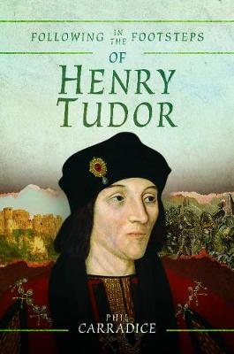 Following in the Footsteps of Henry Tudor: A Historical Guide from Pembroke to Bosworth by Phil Carradice