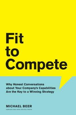 Fit to Compete: Why Honest Conversations About Your Company's Capabilities Are the Key to a Winning Strategy book