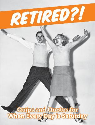 Retired?!: Quips and Quotes For When Every Day is Saturday by Summersdale Publishers
