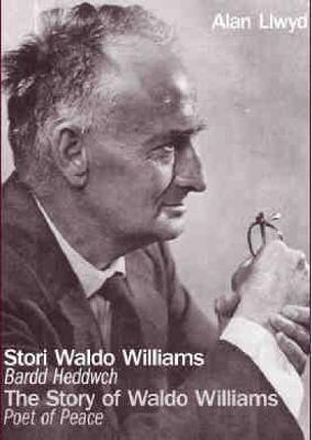 Stori Waldo Williams - Bardd Heddwch/The Story of Waldo Williams - Poet of Peace by Alan Llwyd