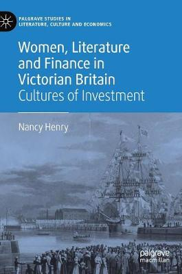 Women, Literature and Finance in Victorian Britain: Cultures of Investment by Nancy Henry