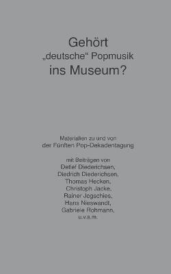Gehoert deutsche Popmusik ins Museum?: Die Archiv-Debatte der 5. Pop-Dekadentagung by Detlef Diederichsen