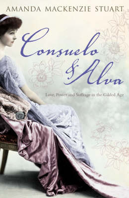 Consuelo and Alva: Love, Power and Suffrage in the Gilded Age by Amanda Mackenzie Stuart