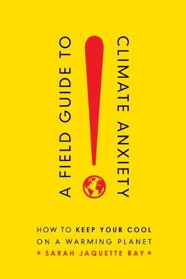 A Field Guide to Climate Anxiety: How to Keep Your Cool on a Warming Planet by Sarah Jaquette Ray