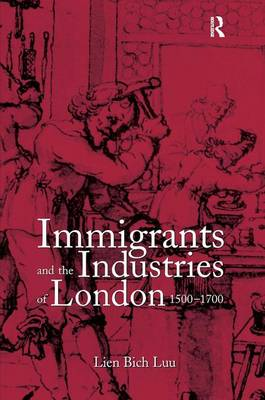Immigrants and the Industries of London, 1500-1700 by Lien Bich Luu