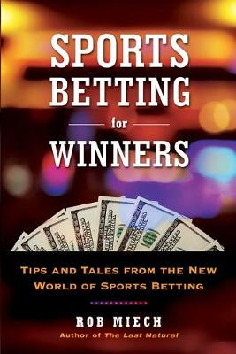 Sports Betting For Winners: Tips and Tales from the New World of Sports Betting by Rob Miech