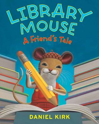 Library Mouse: A Friend's Tale by Daniel Kirk