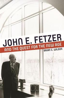 John E. Fetzer and the Quest for the New Age by Brian C. Wilson