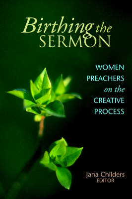 Birthing the Sermon-Women Preachers on the Creative Process by Jana Childers