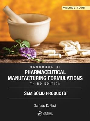 Handbook of Pharmaceutical Manufacturing Formulations, Third Edition: Volume Four, Semisolid Products by Sarfaraz K. Niazi
